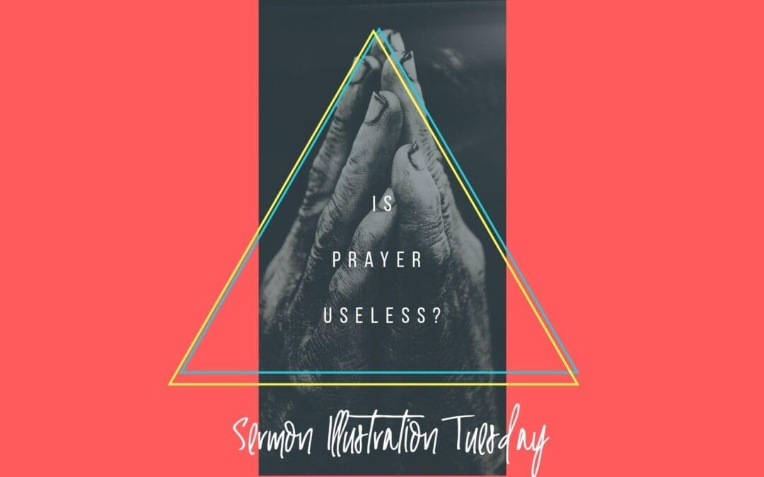 Is Prayer Useless?: Sermon Illustration Tuesday